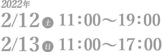 2022年 2/12(土)11:00~19:00 2/13(日)11:00~17:00